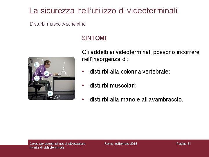 La sicurezza nell'utilizzo di videoterminali Disturbi muscolo-scheletrici SINTOMI Gli addetti ai videoterminali possono incorrere