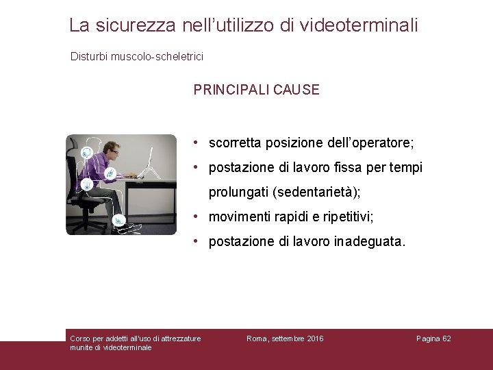 La sicurezza nell'utilizzo di videoterminali Disturbi muscolo-scheletrici PRINCIPALI CAUSE • scorretta posizione dell'operatore; •