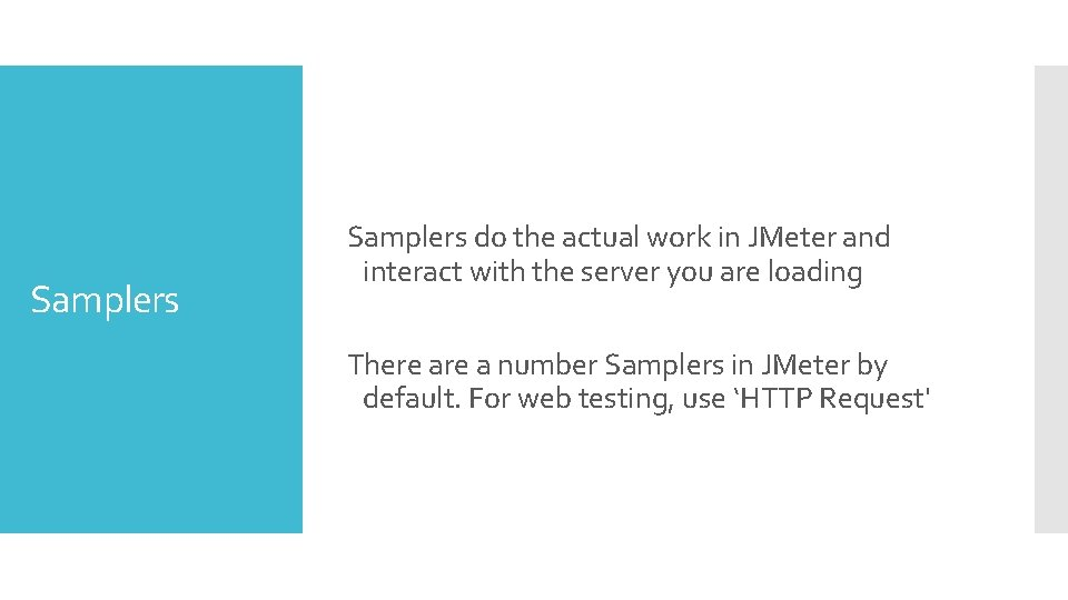 Samplers do the actual work in JMeter and interact with the server you are