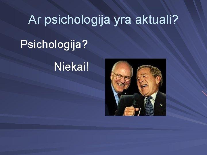 Ar psichologija yra aktuali? Psichologija? Niekai!