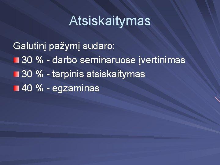 Atsiskaitymas Galutinį pažymį sudaro: 30 % - darbo seminaruose įvertinimas 30 % - tarpinis