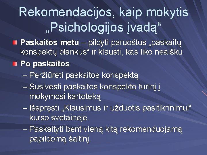 """Rekomendacijos, kaip mokytis """"Psichologijos įvadą"""" Paskaitos metu – pildyti paruoštus """"paskaitų konspektų blankus"""" ir"""
