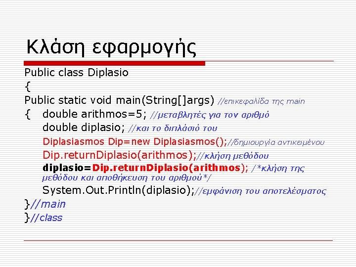 Κλάση εφαρμογής Public class Diplasio { Public static void main(String[]args) //επικεφαλίδα της main {