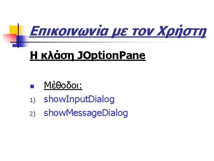 Επικοινωνία με τον Χρήστη Η κλάση JOption. Pane n 1) 2) Μέθοδοι: show. Input.