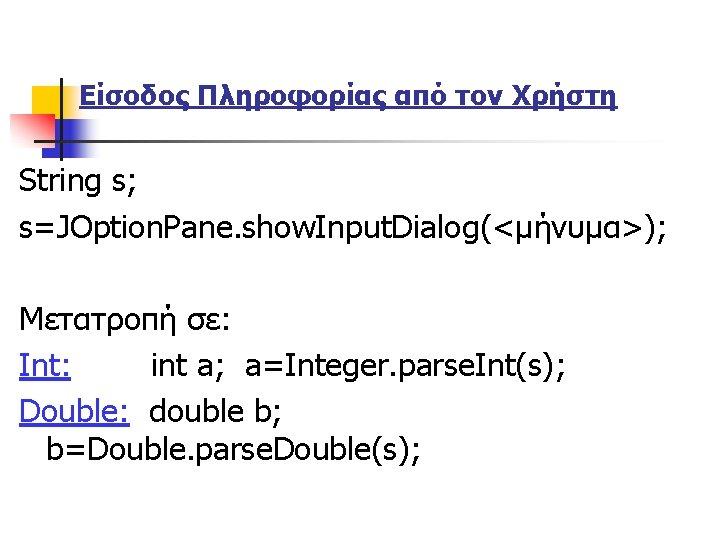 Είσοδος Πληροφορίας από τον Χρήστη String s; s=JOption. Pane. show. Input. Dialog(<μήνυμα>); Μετατροπή σε: