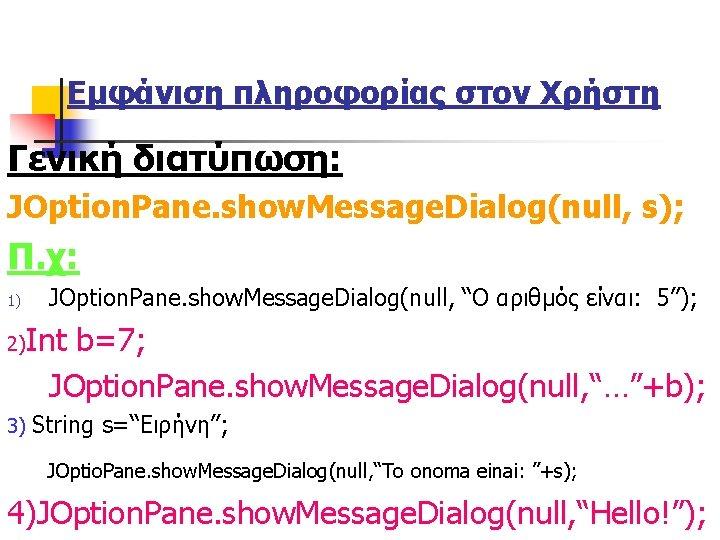 Εμφάνιση πληροφορίας στον Χρήστη Γενική διατύπωση: JOption. Pane. show. Message. Dialog(null, s); Π. χ: