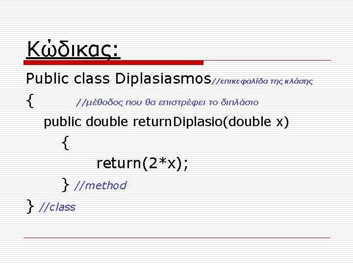 Κώδικας: Public class Diplasiasmos//επικεφαλίδα της κλάσης { //μέθοδος που θα επιστρέφει το διπλάσιο public