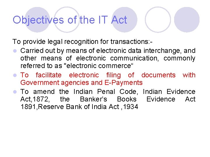 Objectives of the IT Act To provide legal recognition for transactions: l Carried out