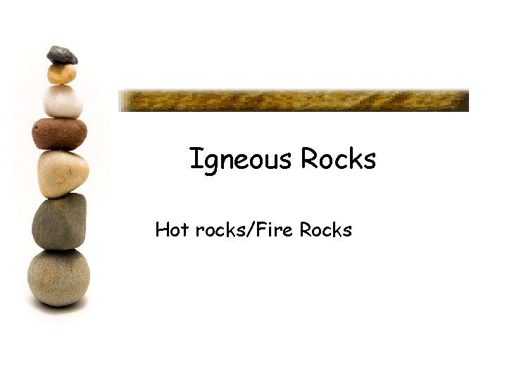 Igneous Rocks Hot rocks/Fire Rocks