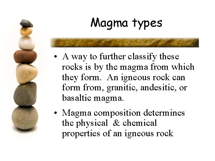 Magma types • A way to further classify these rocks is by the magma
