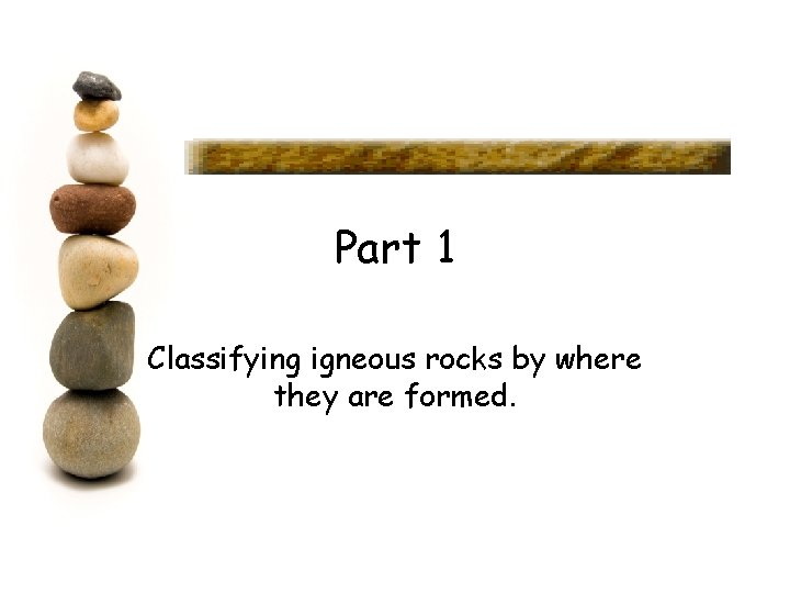 Part 1 Classifying igneous rocks by where they are formed.