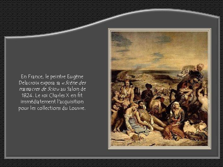 En France, le peintre Eugène Delacroix exposa sa «Scène des massacres de Scio» au