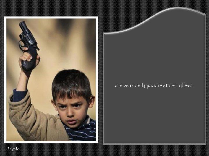 «Je veux de la poudre et des balles» . Égypte