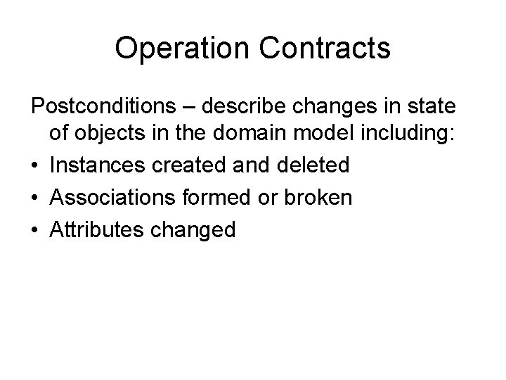 Operation Contracts Postconditions – describe changes in state of objects in the domain model
