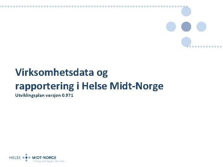 Virksomhetsdata og rapportering i Helse Midt-Norge Utviklingsplan versjon 0. 971