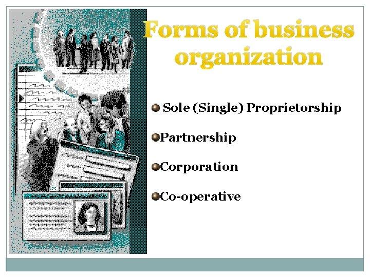 Forms of business organization Sole (Single) Proprietorship Partnership Corporation Co-operative