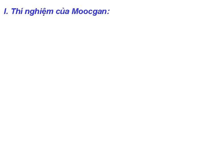 I. Thí nghiệm của Moocgan: