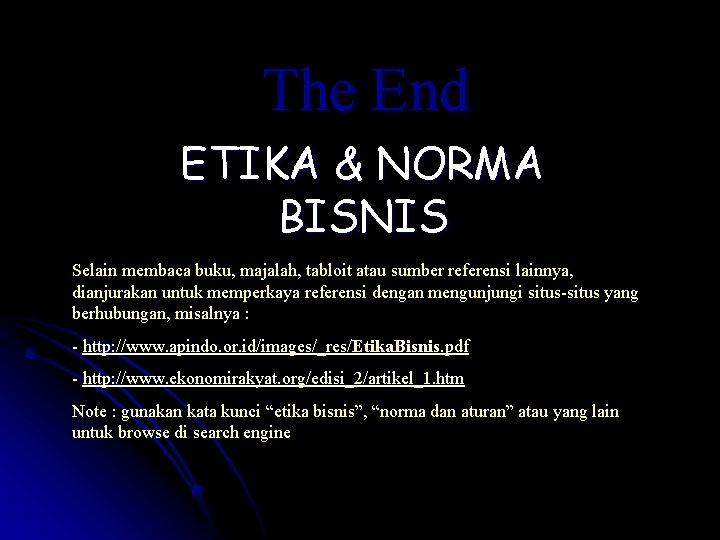 The End ETIKA & NORMA BISNIS Selain membaca buku, majalah, tabloit atau sumber referensi