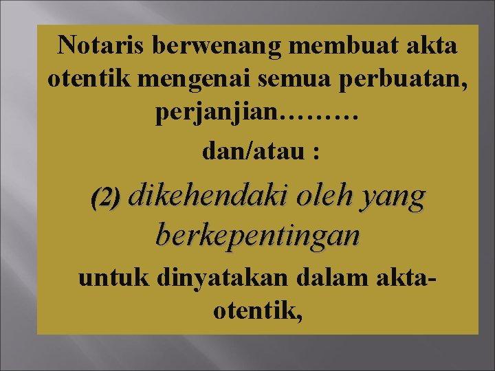 Notaris berwenang membuat akta otentik mengenai semua perbuatan, perjanjian……… dan/atau : (2) dikehendaki oleh