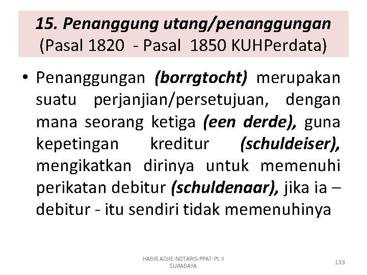 15. Penanggung utang/penanggungan (Pasal 1820 - Pasal 1850 KUHPerdata) • Penanggungan (borrgtocht) merupakan suatu