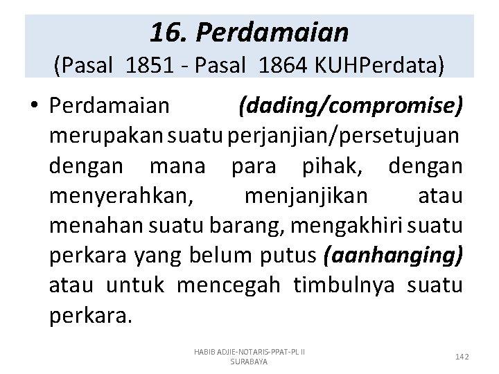 16. Perdamaian (Pasal 1851 - Pasal 1864 KUHPerdata) • Perdamaian (dading/compromise) merupakan suatu perjanjian/persetujuan