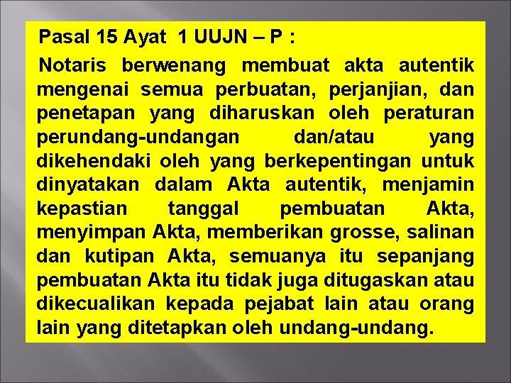 Pasal 15 Ayat 1 UUJN – P : Notaris berwenang membuat akta autentik mengenai