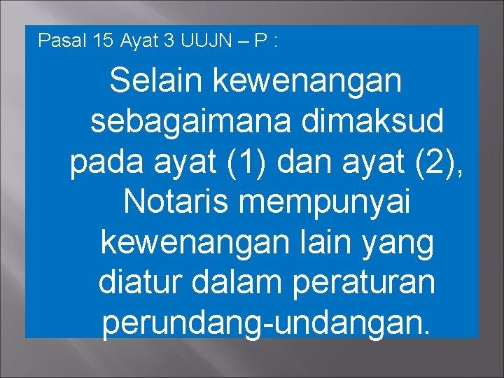Pasal 15 Ayat 3 UUJN – P : Selain kewenangan sebagaimana dimaksud pada ayat
