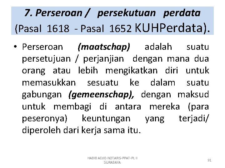 7. Perseroan / persekutuan perdata (Pasal 1618 - Pasal 1652 KUHPerdata). • Perseroan (maatschap)