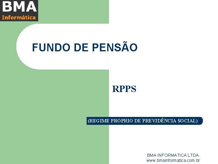 FUNDO DE PENSÃO RPPS (REGIME PRÓPRIO DE PREVIDÊNCIA SOCIAL) BMA INFORMATICA LTDA. www. bmainformatica.