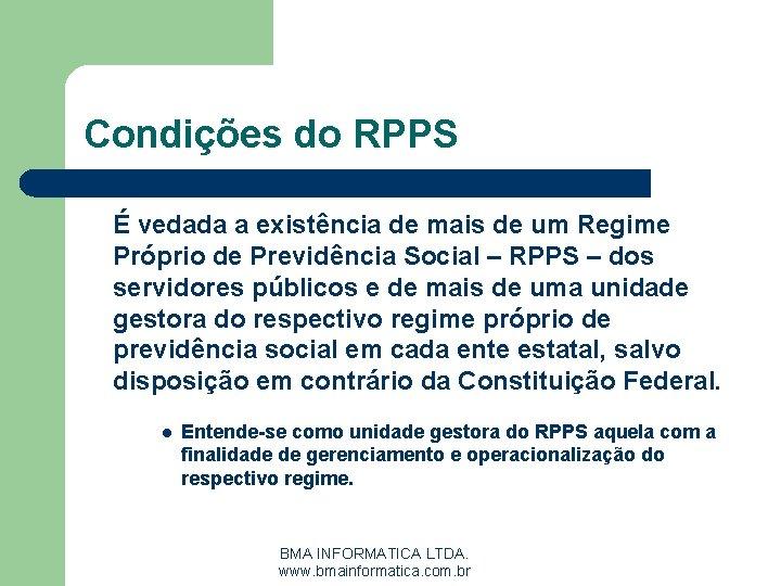 Condições do RPPS É vedada a existência de mais de um Regime Próprio de