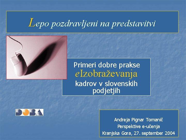 Lepo pozdravljeni na predstavitvi Primeri dobre prakse e. Izobraževanja kadrov v slovenskih podjetjih Andreja