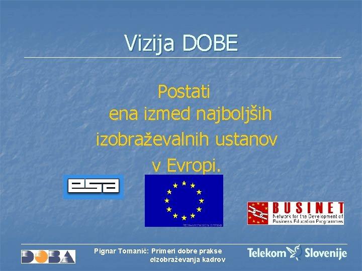 Vizija DOBE Postati ena izmed najboljših izobraževalnih ustanov v Evropi. Pignar Tomanič: Primeri dobre