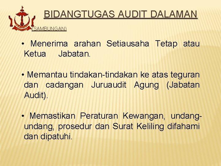 BIDANGTUGAS AUDIT DALAMAN (SAMBUNGAN) • Menerima arahan Setiausaha Tetap atau Ketua Jabatan. • Memantau