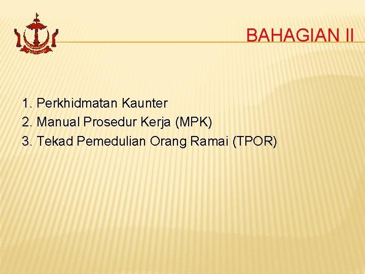 BAHAGIAN II 1. Perkhidmatan Kaunter 2. Manual Prosedur Kerja (MPK) 3. Tekad Pemedulian Orang
