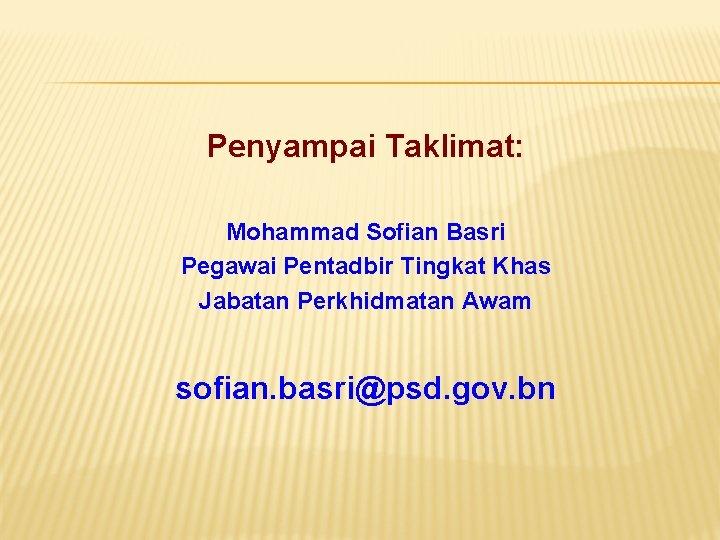 Penyampai Taklimat: Mohammad Sofian Basri Pegawai Pentadbir Tingkat Khas Jabatan Perkhidmatan Awam sofian. basri@psd.