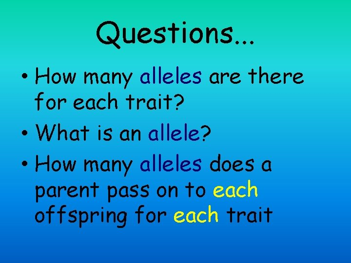 Questions. . . • How many alleles are there for each trait? • What