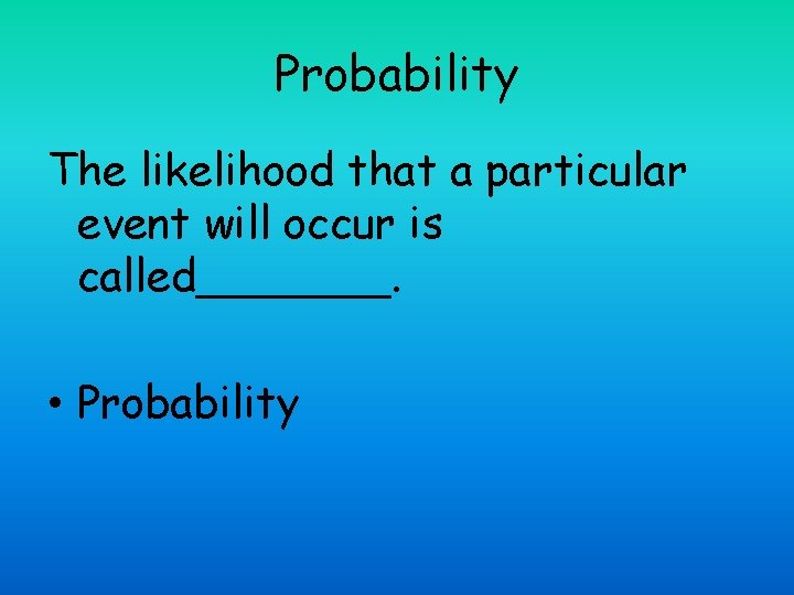Probability The likelihood that a particular event will occur is called_______. • Probability