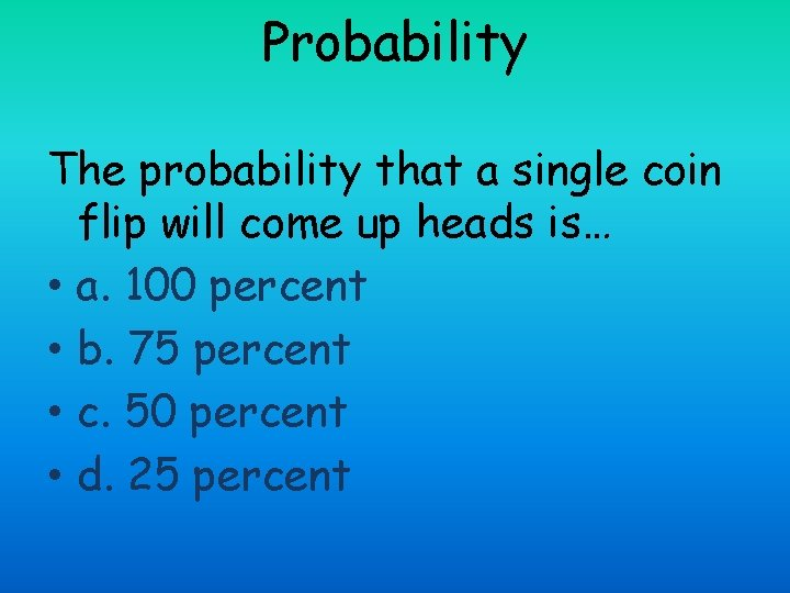 Probability The probability that a single coin flip will come up heads is… •
