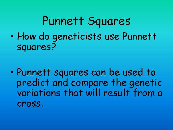 Punnett Squares • How do geneticists use Punnett squares? • Punnett squares can be