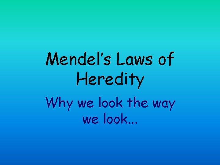 Mendel's Laws of Heredity Why we look the way we look. . .