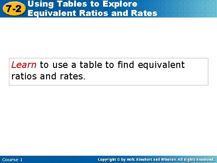 Using Tables to Explore 7 -2 Equivalent Ratios and Rates Learn to use a
