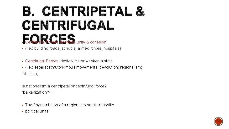 B. CENTRIPETAL & CENTRIFUGAL FORCES § Centripetal Forces: promote unity & cohesion § (i.
