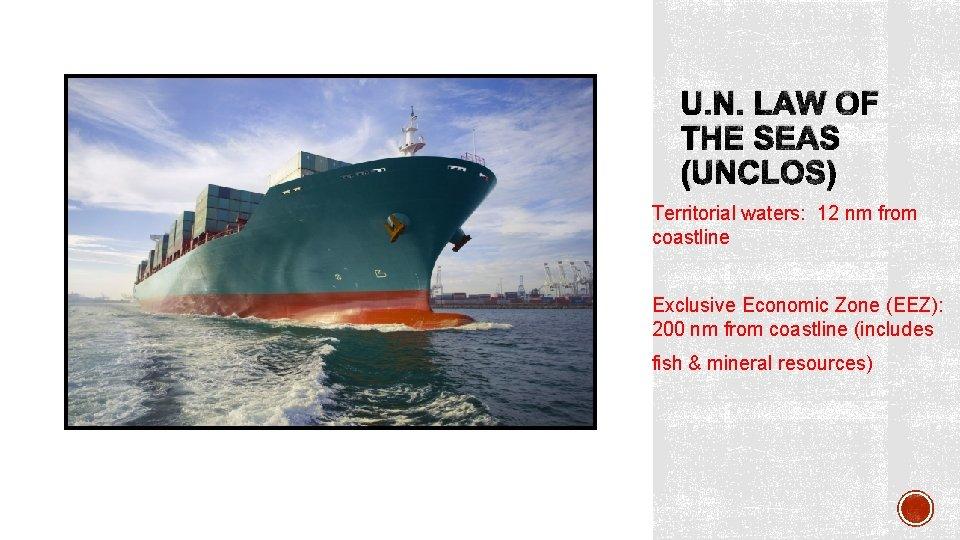 U. N. LAW OF THE SEAS (UNCLOS) Territorial waters: 12 nm from coastline Exclusive