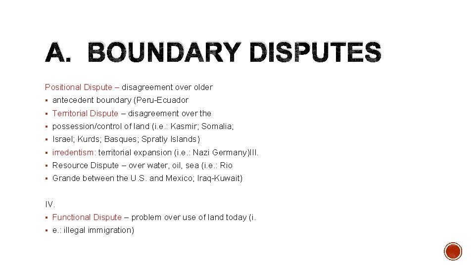 A. BOUNDARY DISPUTES Positional Dispute – disagreement over older § antecedent boundary (Peru-Ecuador §