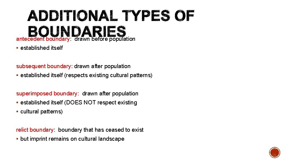 ADDITIONAL TYPES OF BOUNDARIES antecedent boundary: drawn before population § established itself subsequent boundary: