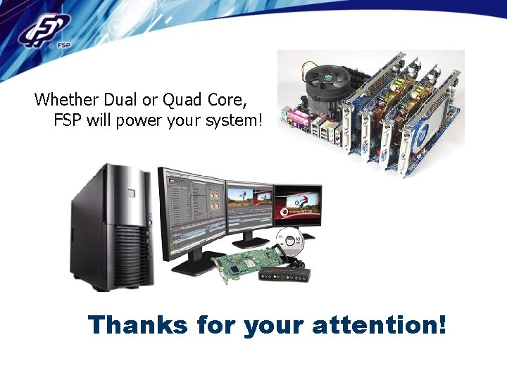 Whether Dual or Quad Core, FSP will power your system! Thanks for your attention!