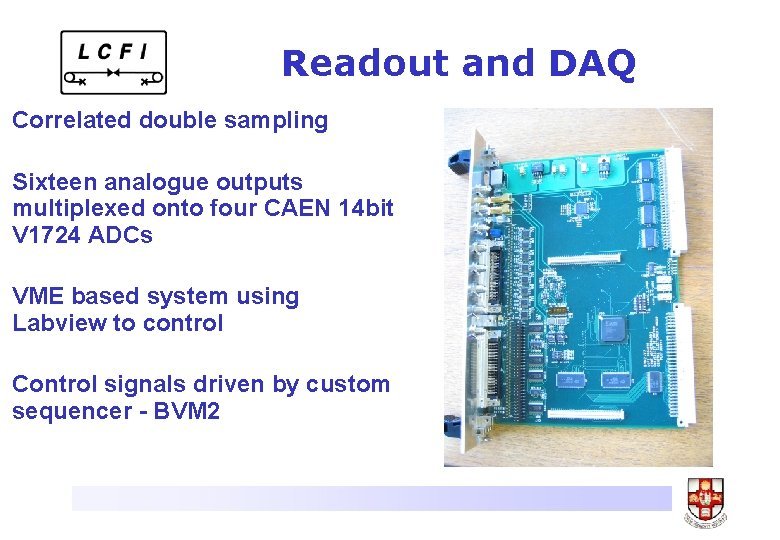 Readout and DAQ Correlated double sampling Sixteen analogue outputs multiplexed onto four CAEN 14