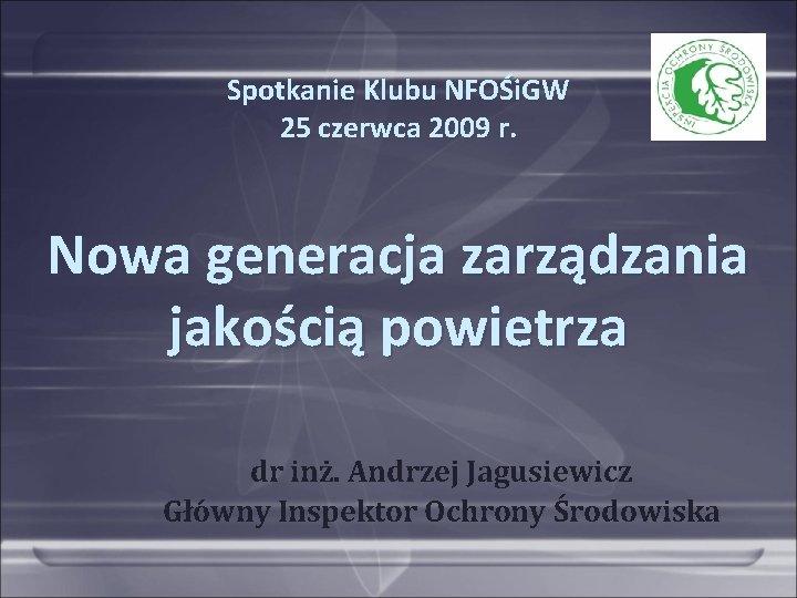 Spotkanie Klubu NFOŚi. GW 25 czerwca 2009 r. Nowa generacja zarządzania jakością powietrza dr