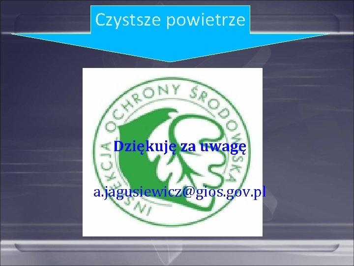 Czystsze powietrze Dziękuję za uwagę a. jagusiewicz@gios. gov. pl