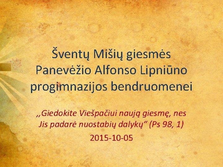 Šventų Mišių giesmės Panevėžio Alfonso Lipniūno progimnazijos bendruomenei , , Giedokite Viešpačiui naują giesmę,